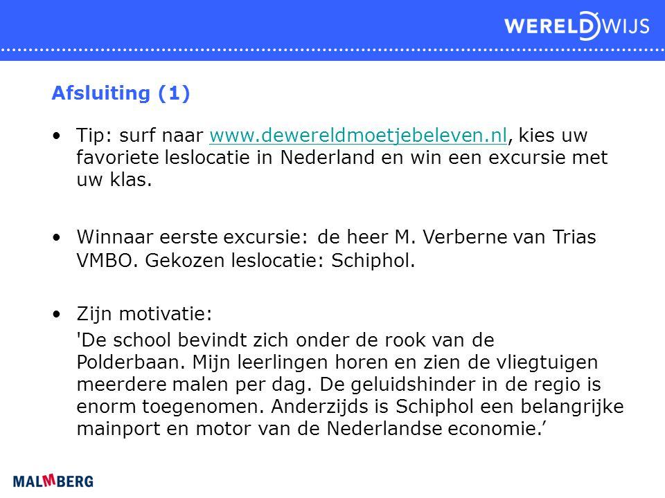 Afsluiting (1) Tip: surf naar www.dewereldmoetjebeleven.nl, kies uw favoriete leslocatie in Nederland en win een excursie met uw klas.www.dewereldmoetjebeleven.nl Winnaar eerste excursie:de heer M.