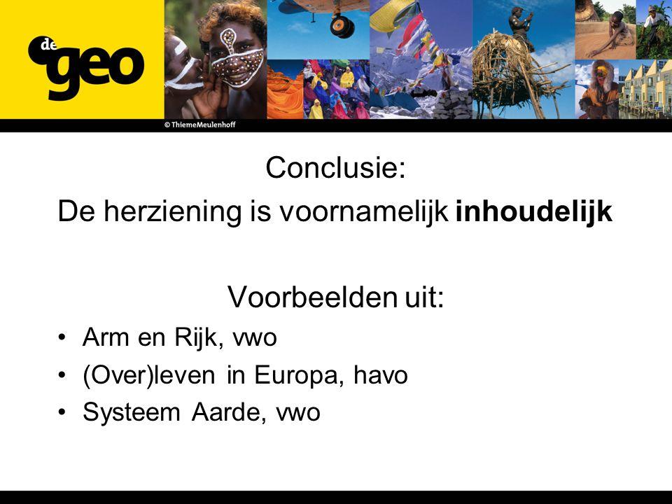 Conclusie: De herziening is voornamelijk inhoudelijk Voorbeelden uit: Arm en Rijk, vwo (Over)leven in Europa, havo Systeem Aarde, vwo