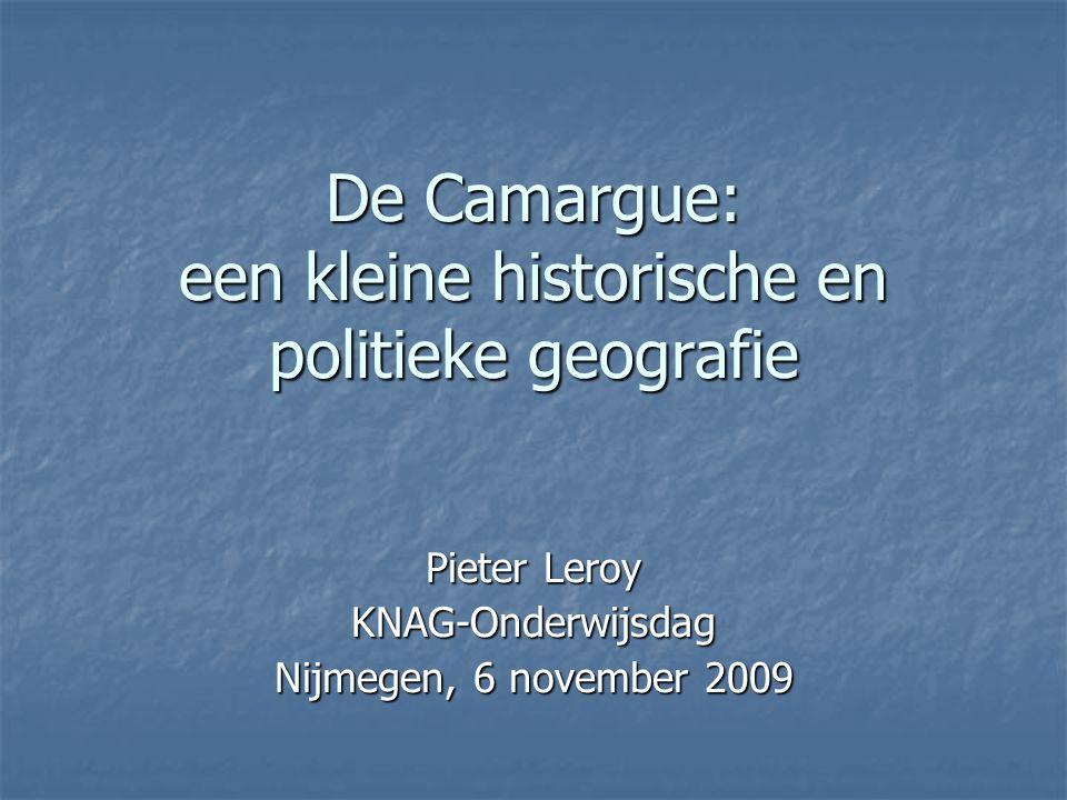 De Camargue: een kleine historische en politieke geografie Pieter Leroy KNAG-Onderwijsdag Nijmegen, 6 november 2009