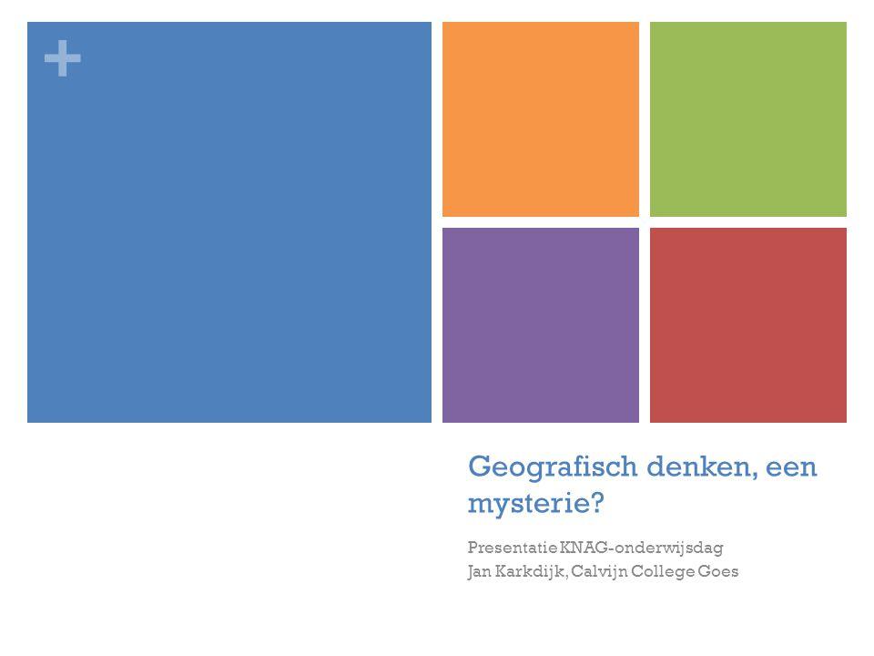 + Geografisch denken, een mysterie? Presentatie KNAG-onderwijsdag Jan Karkdijk, Calvijn College Goes