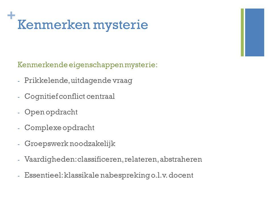 + Kenmerken mysterie Kenmerkende eigenschappen mysterie: - Prikkelende, uitdagende vraag - Cognitief conflict centraal - Open opdracht - Complexe opdr