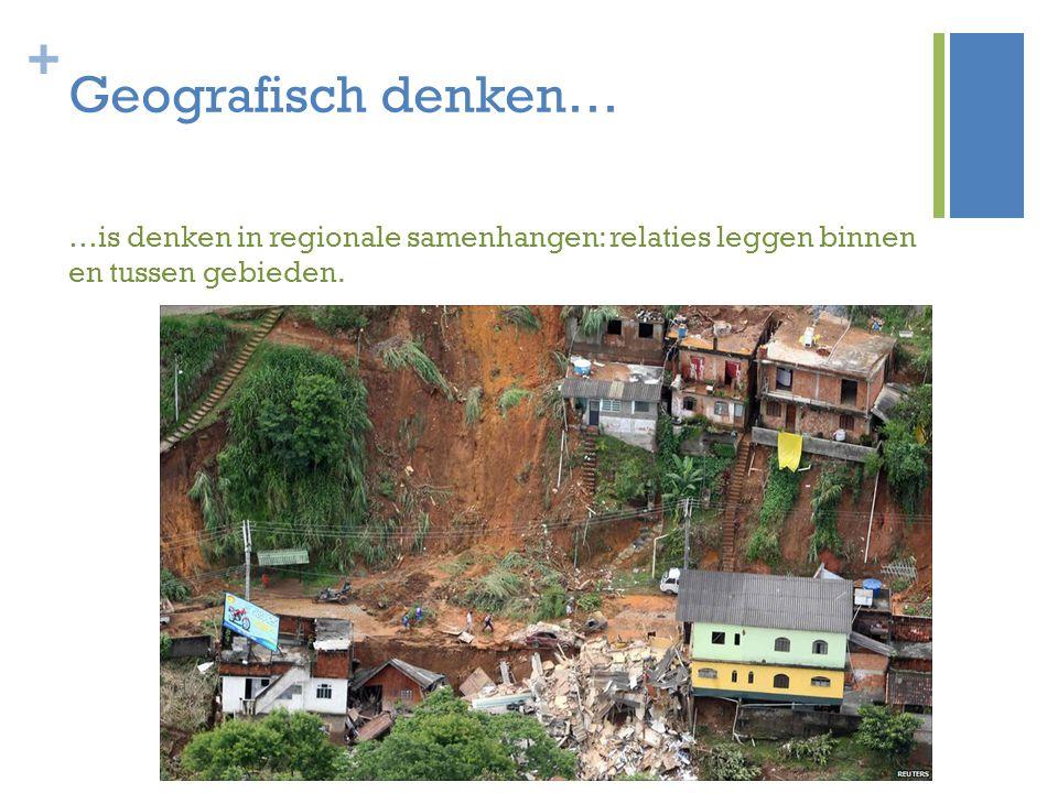 + Geografisch denken… …is denken in regionale samenhangen: relaties leggen binnen en tussen gebieden.