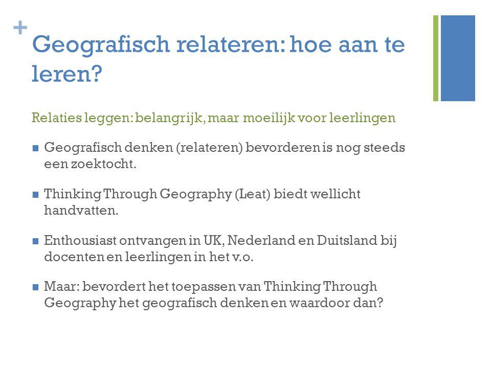+ Geografisch relateren: hoe aan te leren? Relaties leggen: belangrijk, maar moeilijk voor leerlingen Geografisch denken (relateren) bevorderen is nog