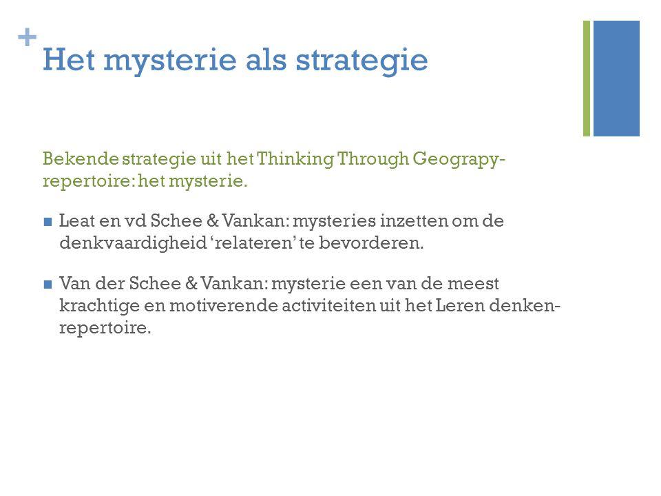 + Het mysterie als strategie Bekende strategie uit het Thinking Through Geograpy- repertoire: het mysterie. Leat en vd Schee & Vankan: mysteries inzet