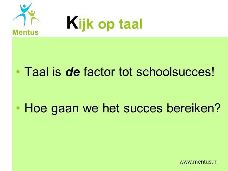 K ijk op taal Mentus www.mentus.nl De stand van zaken Instroom leerlingen met taalachterstand Taalachterstand bij groepen kinderen in basisonderwijs is 1 tot 2 jaar Bron: SCP Jaarrapport Integratie 2005