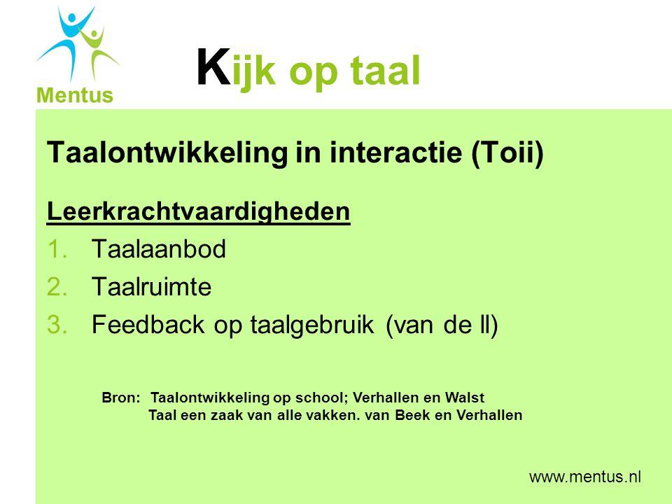 K ijk op taal Mentus www.mentus.nl Taalontwikkeling in interactie (Toii) Leerkrachtvaardigheden 1.Taalaanbod 2.Taalruimte 3.Feedback op taalgebruik (v