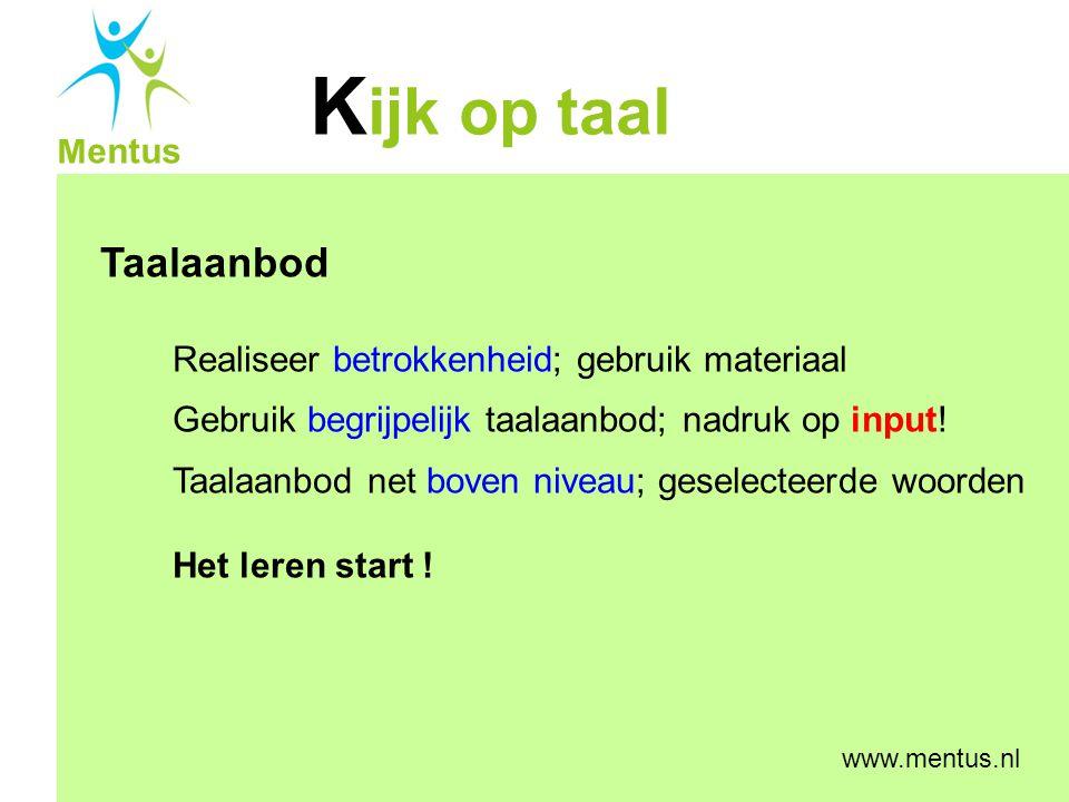 K ijk op taal Mentus www.mentus.nl Taalaanbod Realiseer betrokkenheid; gebruik materiaal Gebruik begrijpelijk taalaanbod; nadruk op input! Taalaanbod