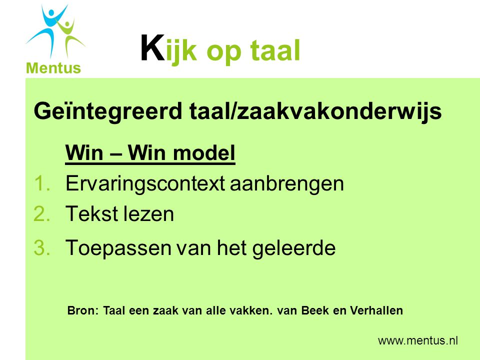 K ijk op taal Mentus www.mentus.nl Geïntegreerd taal/zaakvakonderwijs Win – Win model 1.Ervaringscontext aanbrengen 2.Tekst lezen 3.Toepassen van het