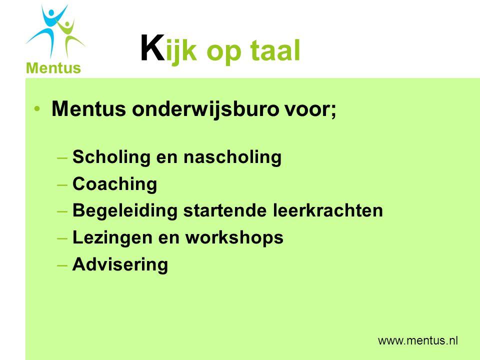K ijk op taal Mentus www.mentus.nl Mentus onderwijsburo voor; –Scholing en nascholing –Coaching –Begeleiding startende leerkrachten –Lezingen en works