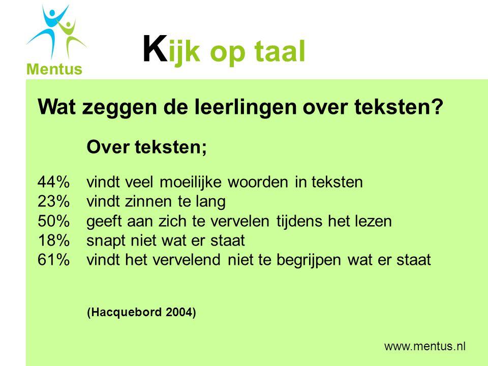 K ijk op taal Mentus www.mentus.nl Wat zeggen de leerlingen over teksten? Over teksten; 44% vindt veel moeilijke woorden in teksten 23% vindt zinnen t
