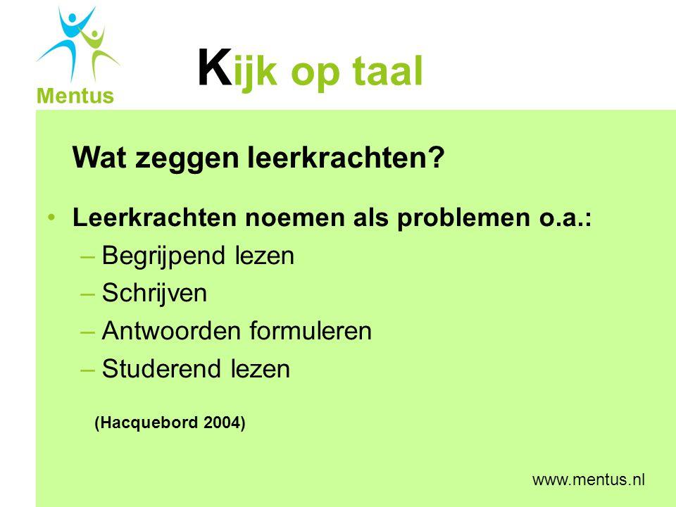K ijk op taal Mentus www.mentus.nl Wat zeggen leerkrachten? Leerkrachten noemen als problemen o.a.: –Begrijpend lezen –Schrijven –Antwoorden formulere