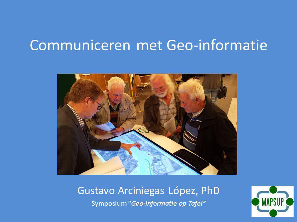 Communiceren met Geo-informatie Gustavo Arciniegas López, PhD Symposium Geo-informatie op Tafel