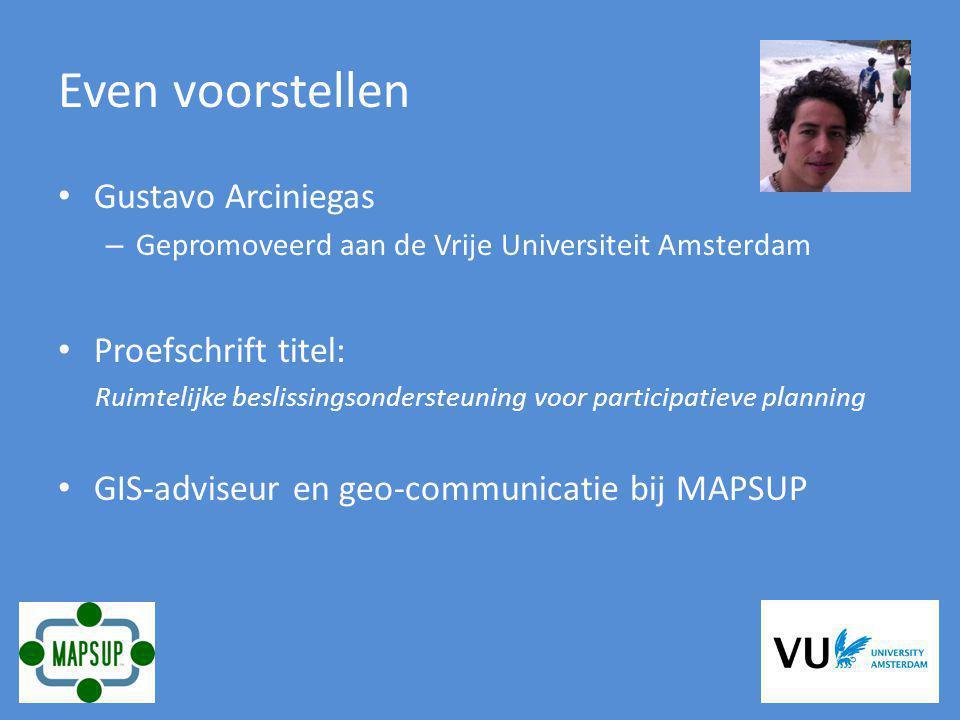 Even voorstellen Gustavo Arciniegas – Gepromoveerd aan de Vrije Universiteit Amsterdam Proefschrift titel: Ruimtelijke beslissingsondersteuning voor participatieve planning GIS-adviseur en geo-communicatie bij MAPSUP