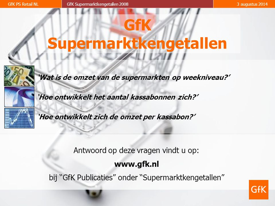 2 GfK PS Retail NLGfK Supermarktkengetallen 20083 augustus 2014 Forse stijging in 1e kwartaal 2008; consument hecht steeds minder belang aan lage prijzen; 30 miljard supermarktomzet in 2008.