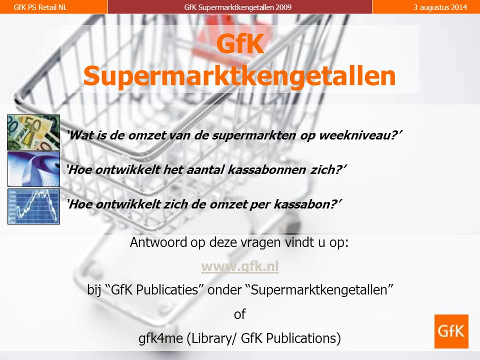 2 GfK PS Retail NLGfK Supermarktkengetallen 20093 augustus 2014 Omzet: In het eerste kwartaal van 2009 (week 1 t/m 13) is de totale supermarktomzet met 2.3% gestegen van 7,35 miljard (q1 2008) naar 7,52 miljard (q1 2009).