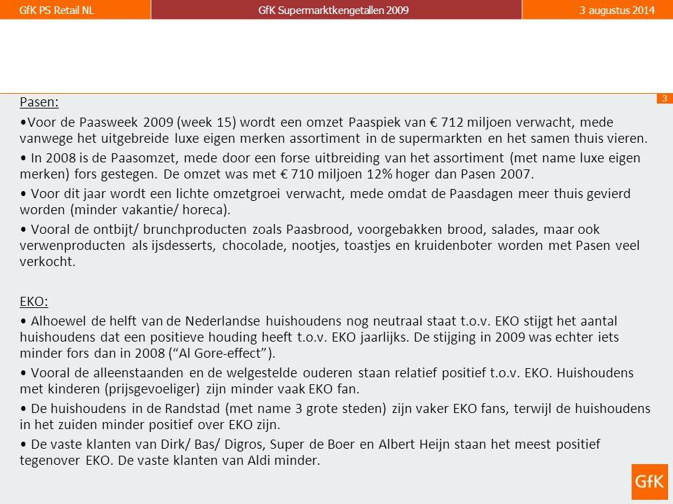 3 GfK PS Retail NLGfK Supermarktkengetallen 20093 augustus 2014 Pasen: Voor de Paasweek 2009 (week 15) wordt een omzet Paaspiek van € 712 miljoen verwacht, mede vanwege het uitgebreide luxe eigen merken assortiment in de supermarkten en het samen thuis vieren.