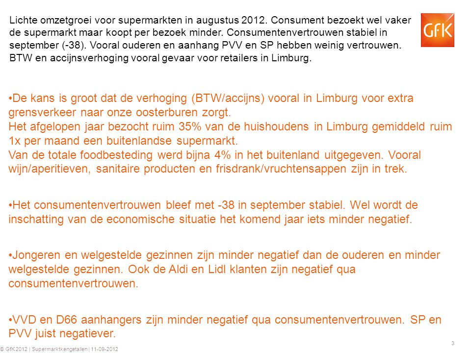 4 © GfK 2012 | Supermarktkengetallen | 11-09-2012 2012: -1.0% 2011: -0.1% 2010: +0.8% 2009: +1.6% 2012: -1.0% 2011: -0.1% 2010: +0.8% 2009: +1.6% 2012: -3.5% 2011: -1.1% 2010: +1.2% 2009: -0.8% 2012: -3.5% 2011: -1.1% 2010: +1.2% 2009: -0.8% 2012: +2.5% 2011: +1.0% 2010: - 0.4% 2009: +2.4% 2012: +2.5% 2011: +1.0% 2010: - 0.4% 2009: +2.4% 2012: +1.5% 2011: +2.0% 2010: -0.2% 2009: +1.0% 2012: +1.5% 2011: +2.0% 2010: -0.2% 2009: +1.0% 2012: +0.5% 2011: +0.6% 2010: +0.6% 2009: +0.8% 2012: +0.5% 2011: +0.6% 2010: +0.6% 2009: +0.8% 2012: +1.0% 2011: +2.5% 2010: +1.2% 2009: +3.4% 2012: +1.0% 2011: +2.5% 2010: +1.2% 2009: +3.4% 2012: +0.5% 2011: +1.9% 2010: +0.6% 2009: +2.6% 2012: +0.5% 2011: +1.9% 2010: +0.6% 2009: +2.6% Trade growth # Households € Value growth Price Shopping trips Volume per trip Volume 2012: 17.5% 2011: 17.0% 2010: 16.5% 2009: 14.7% 2012: 17.5% 2011: 17.0% 2010: 16.5% 2009: 14.7% Promo- pressure 17.5% GfK Forecast 2013; ook in 2013 beperkte omzetgroei verwacht van 1.5%.