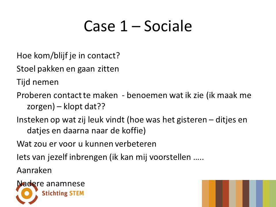 Case 1 – Sociale Hoe kom/blijf je in contact? Stoel pakken en gaan zitten Tijd nemen Proberen contact te maken - benoemen wat ik zie (ik maak me zorge