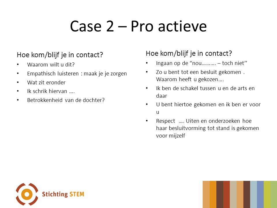 Case 2 – Pro actieve Hoe kom/blijf je in contact? Waarom wilt u dit? Empathisch luisteren : maak je je zorgen Wat zit eronder Ik schrik hiervan …. Bet