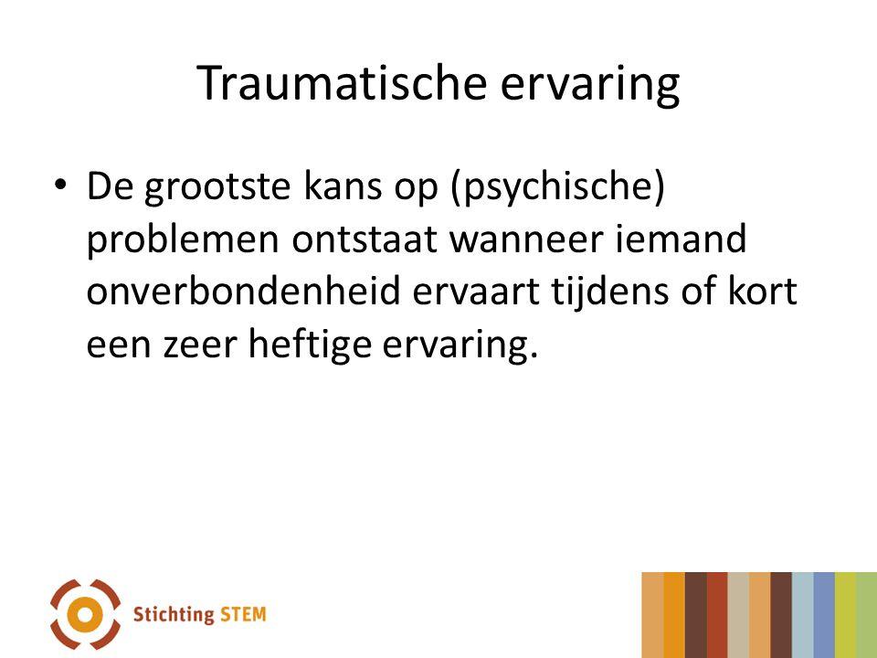Traumatische ervaring De grootste kans op (psychische) problemen ontstaat wanneer iemand onverbondenheid ervaart tijdens of kort een zeer heftige erva