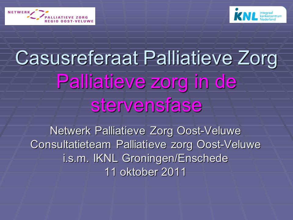 Casusreferaat Palliatieve Zorg Palliatieve zorg in de stervensfase Netwerk Palliatieve Zorg Oost-Veluwe Consultatieteam Palliatieve zorg Oost-Veluwe i.s.m.