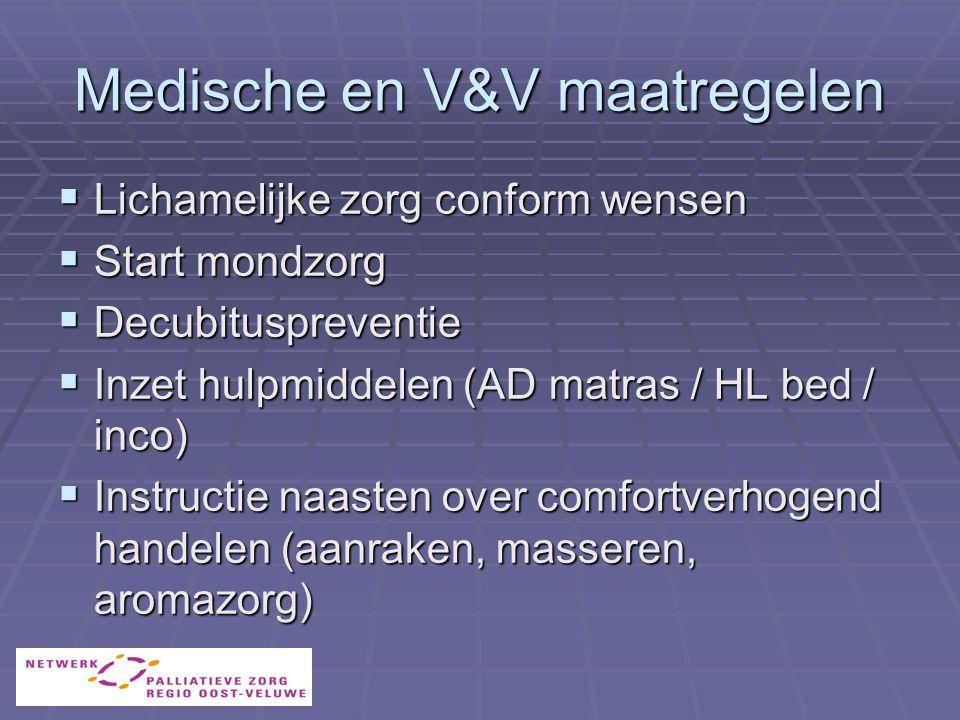 Medische en V&V maatregelen  Lichamelijke zorg conform wensen  Start mondzorg  Decubituspreventie  Inzet hulpmiddelen (AD matras / HL bed / inco)  Instructie naasten over comfortverhogend handelen (aanraken, masseren, aromazorg)