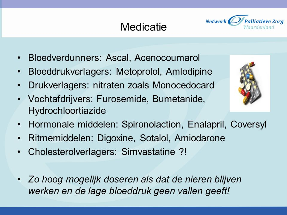 Medicatie Bloedverdunners: Ascal, Acenocoumarol Bloeddrukverlagers: Metoprolol, Amlodipine Drukverlagers: nitraten zoals Monocedocard Vochtafdrijvers: Furosemide, Bumetanide, Hydrochloortiazide Hormonale middelen: Spironolaction, Enalapril, Coversyl Ritmemiddelen: Digoxine, Sotalol, Amiodarone Cholesterolverlagers: Simvastatine ?.
