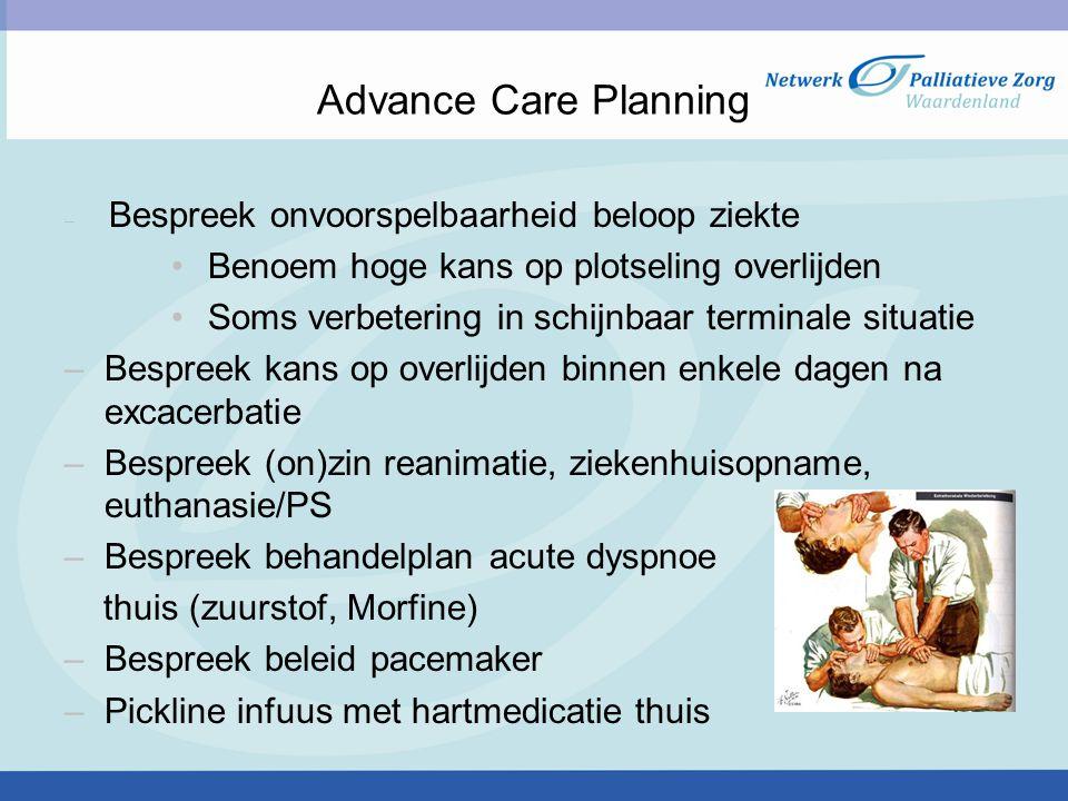 Advance Care Planning – Bespreek onvoorspelbaarheid beloop ziekte Benoem hoge kans op plotseling overlijden Soms verbetering in schijnbaar terminale situatie –Bespreek kans op overlijden binnen enkele dagen na excacerbatie –Bespreek (on)zin reanimatie, ziekenhuisopname, euthanasie/PS –Bespreek behandelplan acute dyspnoe thuis (zuurstof, Morfine) –Bespreek beleid pacemaker –Pickline infuus met hartmedicatie thuis