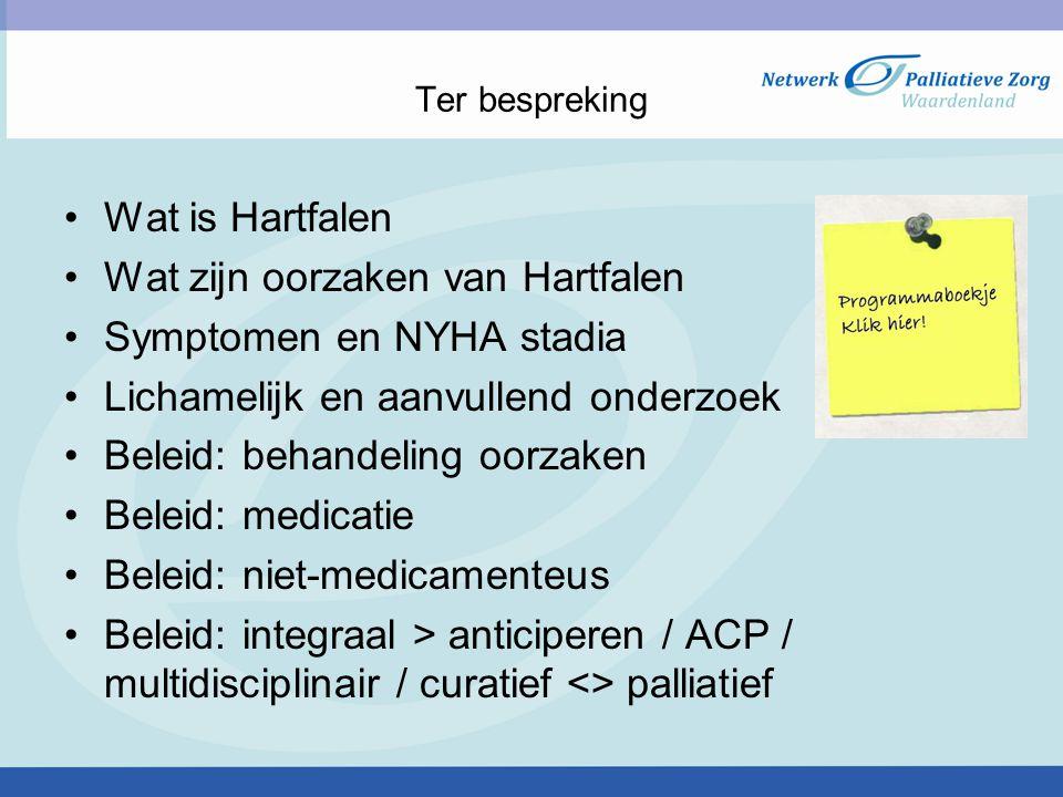 Ter bespreking Wat is Hartfalen Wat zijn oorzaken van Hartfalen Symptomen en NYHA stadia Lichamelijk en aanvullend onderzoek Beleid: behandeling oorzaken Beleid: medicatie Beleid: niet-medicamenteus Beleid: integraal > anticiperen / ACP / multidisciplinair / curatief <> palliatief
