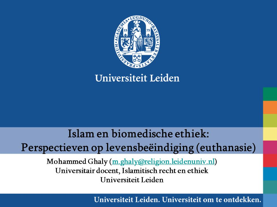 Islam en biomedische ethiek: Perspectieven op levensbeëindiging (euthanasie) Mohammed Ghaly (m.ghaly@religion.leidenuniv.nl)m.ghaly@religion.leidenuniv.nl Universitair docent, Islamitisch recht en ethiek Universiteit Leiden