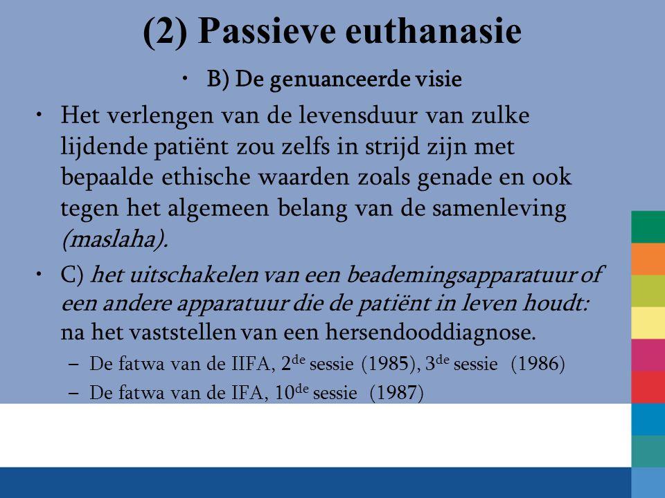 (2) Passieve euthanasie B) De genuanceerde visie Het verlengen van de levensduur van zulke lijdende patiënt zou zelfs in strijd zijn met bepaalde ethische waarden zoals genade en ook tegen het algemeen belang van de samenleving (maslaha).