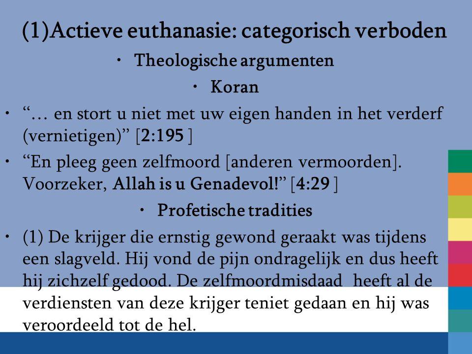 (1)Actieve euthanasie: categorisch verboden Theologische argumenten Koran ''… en stort u niet met uw eigen handen in het verderf (vernietigen)'' [2:195 ] ''En pleeg geen zelfmoord [anderen vermoorden].