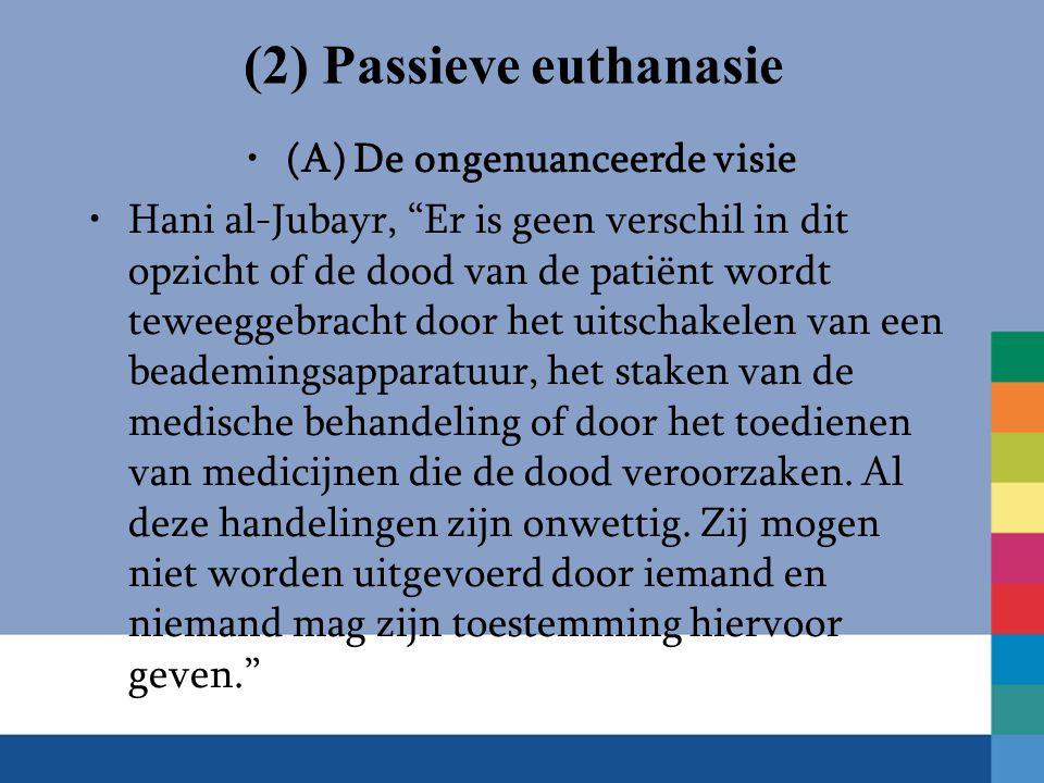 (2) Passieve euthanasie (A) De ongenuanceerde visie Hani al-Jubayr, Er is geen verschil in dit opzicht of de dood van de patiënt wordt teweeggebracht door het uitschakelen van een beademingsapparatuur, het staken van de medische behandeling of door het toedienen van medicijnen die de dood veroorzaken.