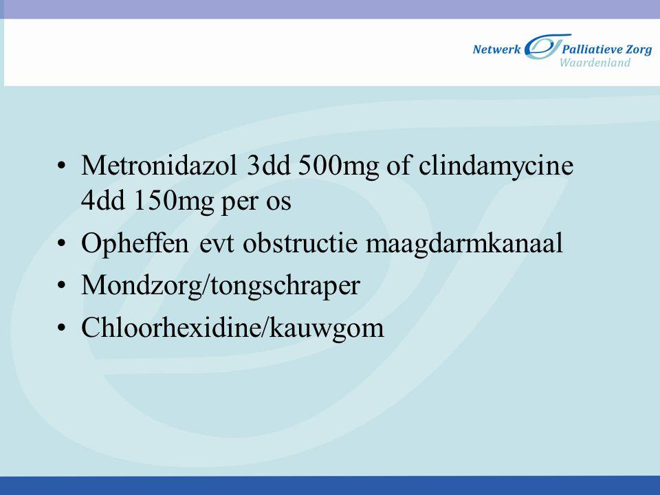 Metronidazol 3dd 500mg of clindamycine 4dd 150mg per os Opheffen evt obstructie maagdarmkanaal Mondzorg/tongschraper Chloorhexidine/kauwgom