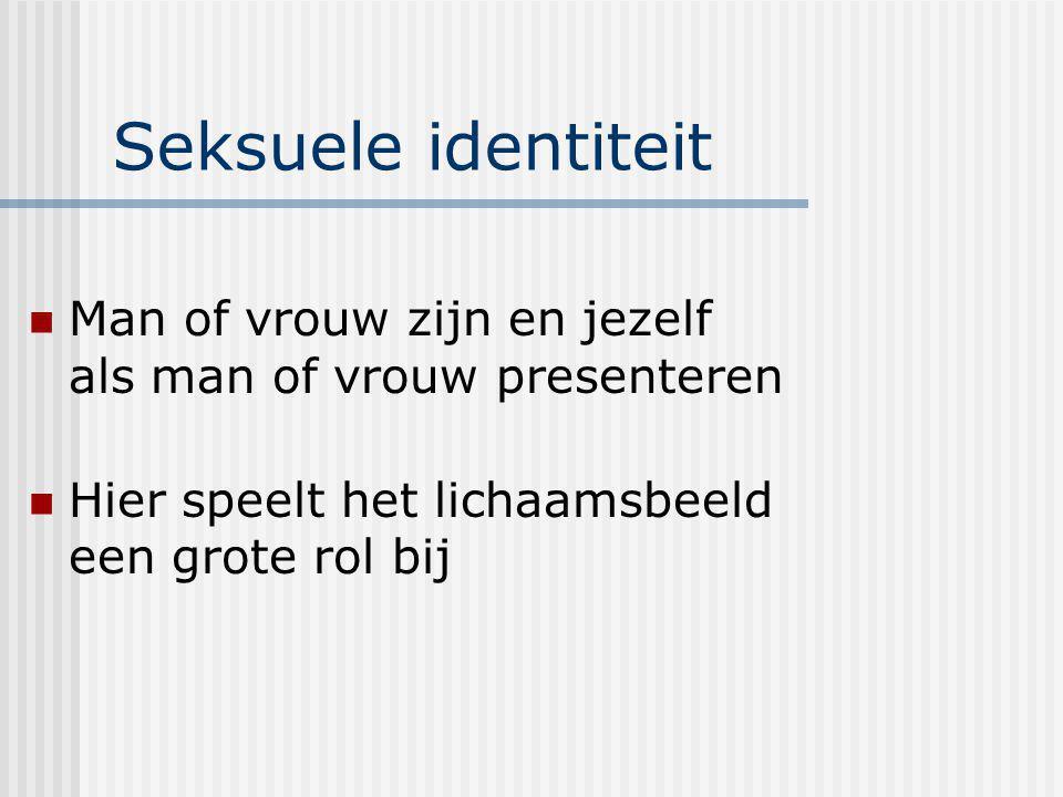 Seksuele identiteit Man of vrouw zijn en jezelf als man of vrouw presenteren Hier speelt het lichaamsbeeld een grote rol bij