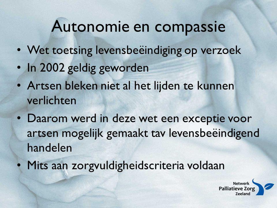 Autonomie en compassie Wet toetsing levensbeëindiging op verzoek In 2002 geldig geworden Artsen bleken niet al het lijden te kunnen verlichten Daarom werd in deze wet een exceptie voor artsen mogelijk gemaakt tav levensbeëindigend handelen Mits aan zorgvuldigheidscriteria voldaan