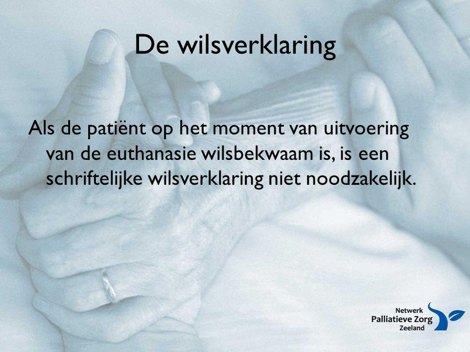 De wilsverklaring Als de patiënt op het moment van uitvoering van de euthanasie wilsbekwaam is, is een schriftelijke wilsverklaring niet noodzakelijk.
