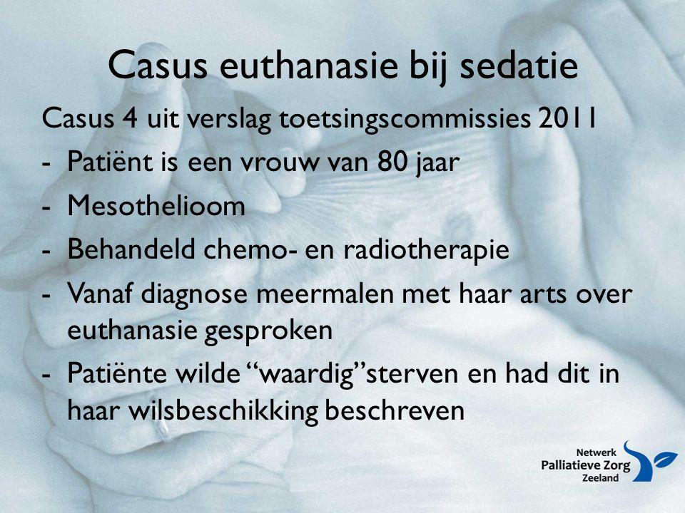 Casus euthanasie bij sedatie Casus 4 uit verslag toetsingscommissies 2011 -Patiënt is een vrouw van 80 jaar -Mesothelioom -Behandeld chemo- en radiotherapie -Vanaf diagnose meermalen met haar arts over euthanasie gesproken -Patiënte wilde waardig sterven en had dit in haar wilsbeschikking beschreven