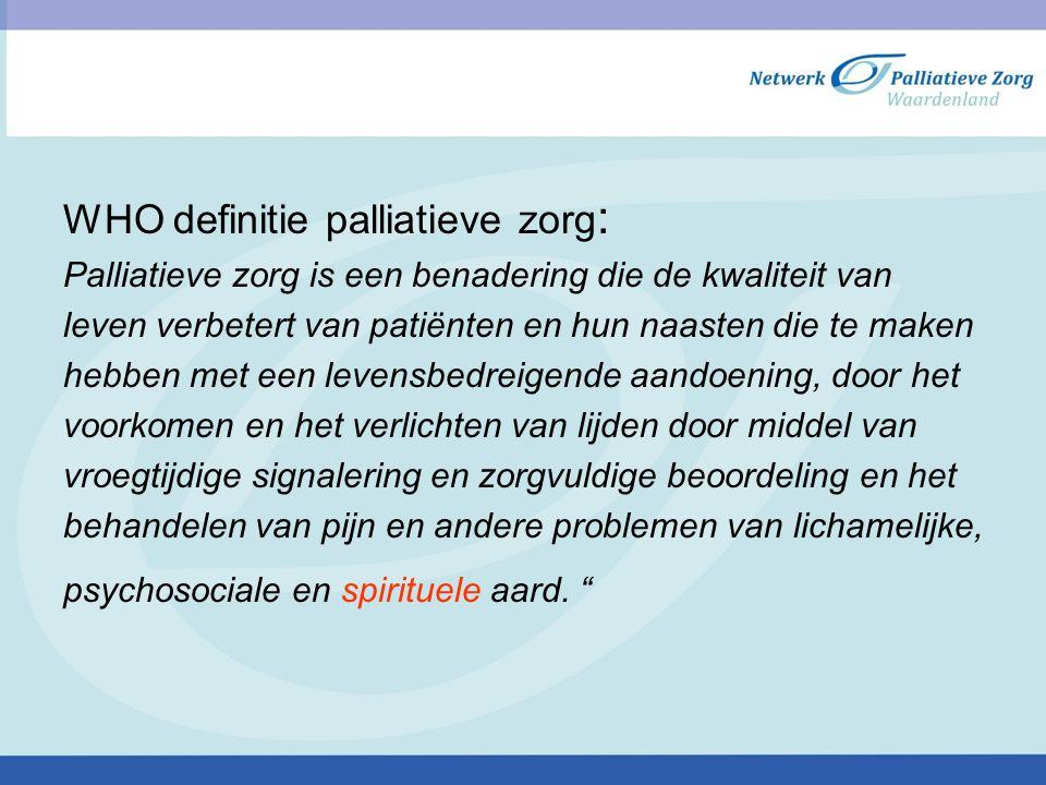 WHO definitie palliatieve zorg : Palliatieve zorg is een benadering die de kwaliteit van leven verbetert van patiënten en hun naasten die te maken heb