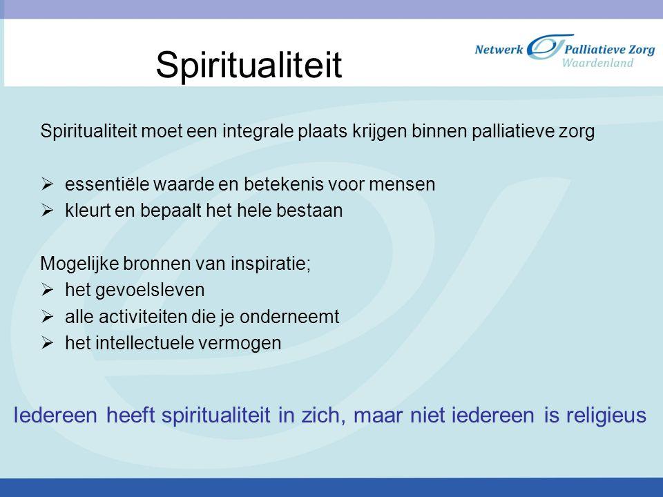 Spiritualiteit Spiritualiteit moet een integrale plaats krijgen binnen palliatieve zorg  essentiële waarde en betekenis voor mensen  kleurt en bepaalt het hele bestaan Mogelijke bronnen van inspiratie;  het gevoelsleven  alle activiteiten die je onderneemt  het intellectuele vermogen Iedereen heeft spiritualiteit in zich, maar niet iedereen is religieus