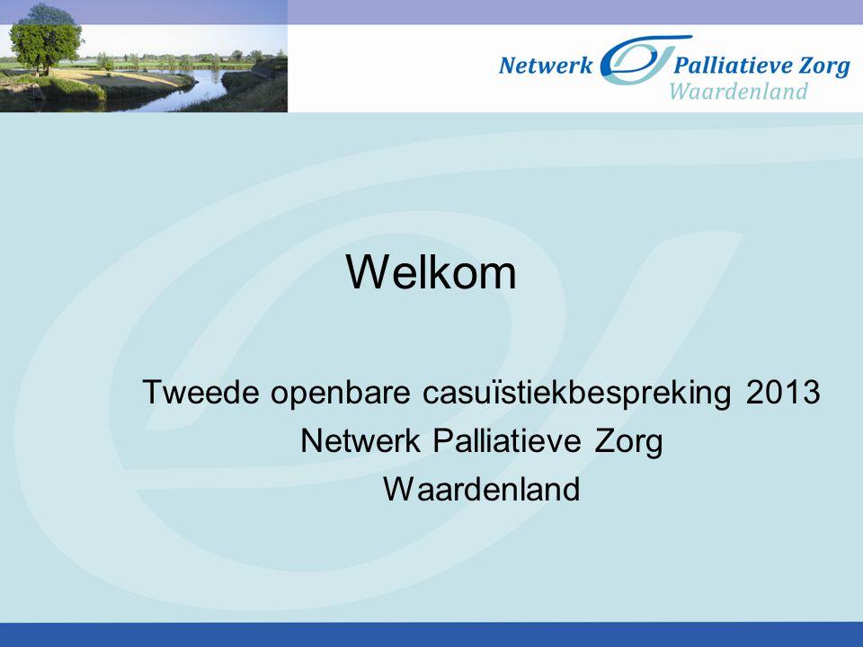 Welkom Tweede openbare casuïstiekbespreking 2013 Netwerk Palliatieve Zorg Waardenland