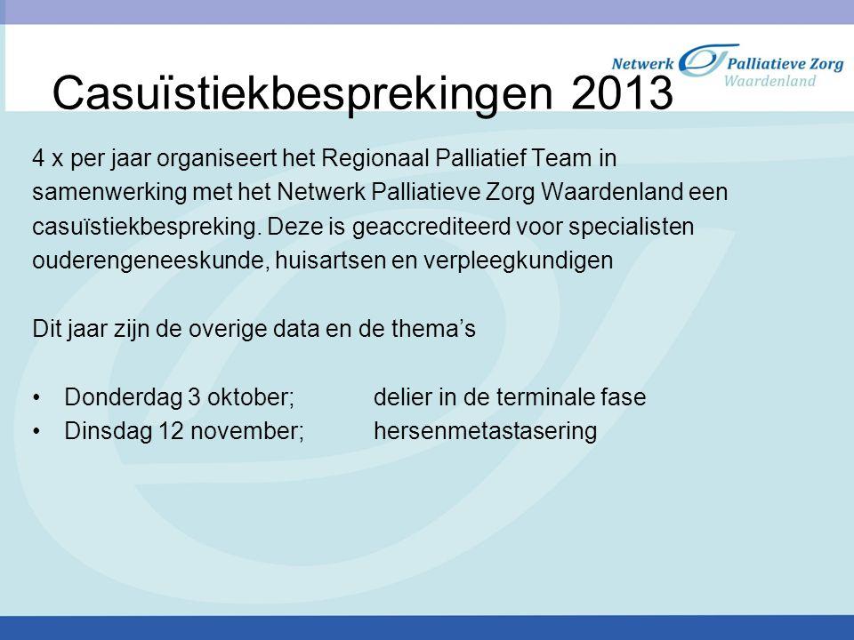 Casuïstiekbesprekingen 2013 4 x per jaar organiseert het Regionaal Palliatief Team in samenwerking met het Netwerk Palliatieve Zorg Waardenland een ca