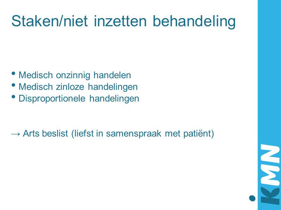 Staken/niet inzetten behandeling Medisch onzinnig handelen Medisch zinloze handelingen Disproportionele handelingen → Arts beslist (liefst in samenspr