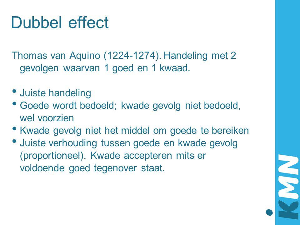 Dubbel effect Thomas van Aquino (1224-1274). Handeling met 2 gevolgen waarvan 1 goed en 1 kwaad. Juiste handeling Goede wordt bedoeld; kwade gevolg ni