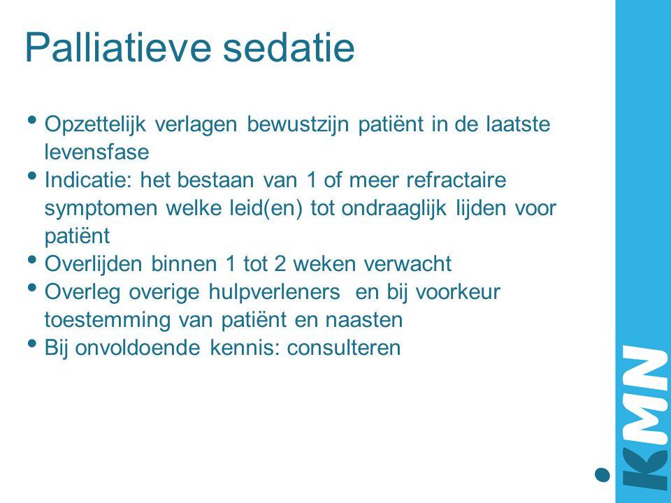 Palliatieve sedatie Opzettelijk verlagen bewustzijn patiënt in de laatste levensfase Indicatie: het bestaan van 1 of meer refractaire symptomen welke