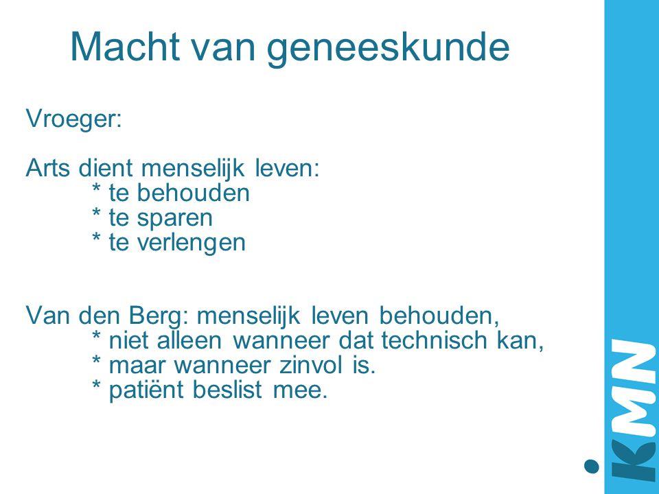 Macht van geneeskunde Vroeger: Arts dient menselijk leven: * te behouden * te sparen * te verlengen Van den Berg: menselijk leven behouden, * niet all