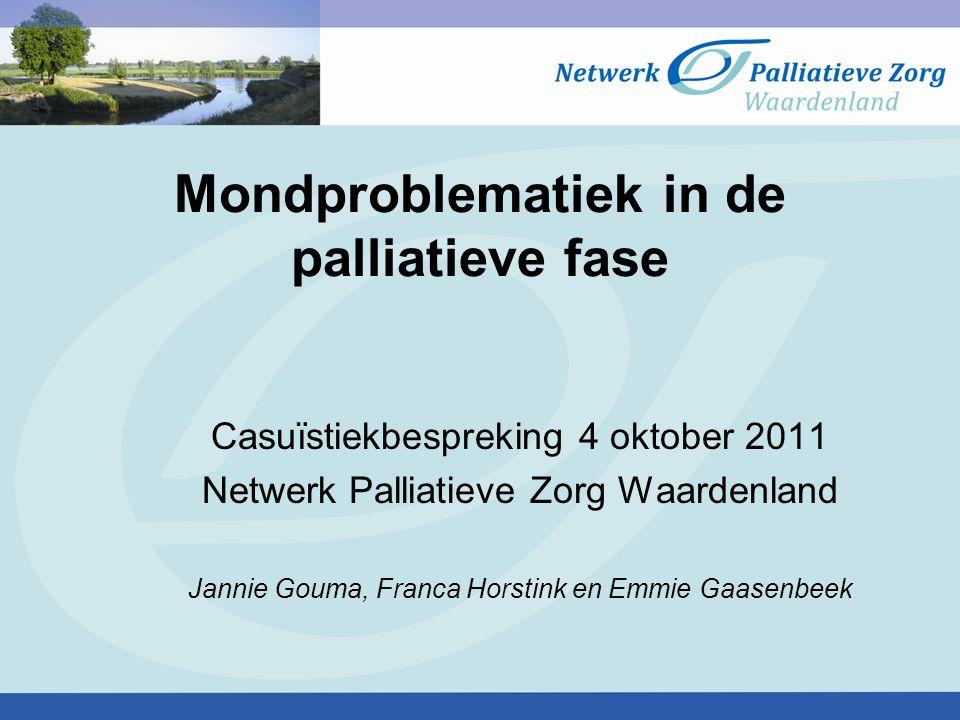 Mondproblematiek in de palliatieve fase Casuïstiekbespreking 4 oktober 2011 Netwerk Palliatieve Zorg Waardenland Jannie Gouma, Franca Horstink en Emmi
