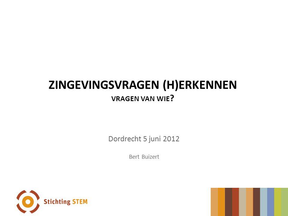 ZINGEVINGSVRAGEN (H)ERKENNEN VRAGEN VAN WIE ? Dordrecht 5 juni 2012 Bert Buizert