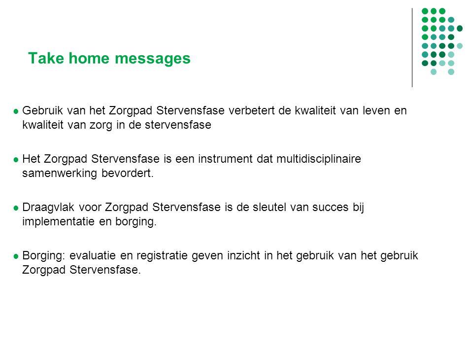 Take home messages Gebruik van het Zorgpad Stervensfase verbetert de kwaliteit van leven en kwaliteit van zorg in de stervensfase Het Zorgpad Stervens