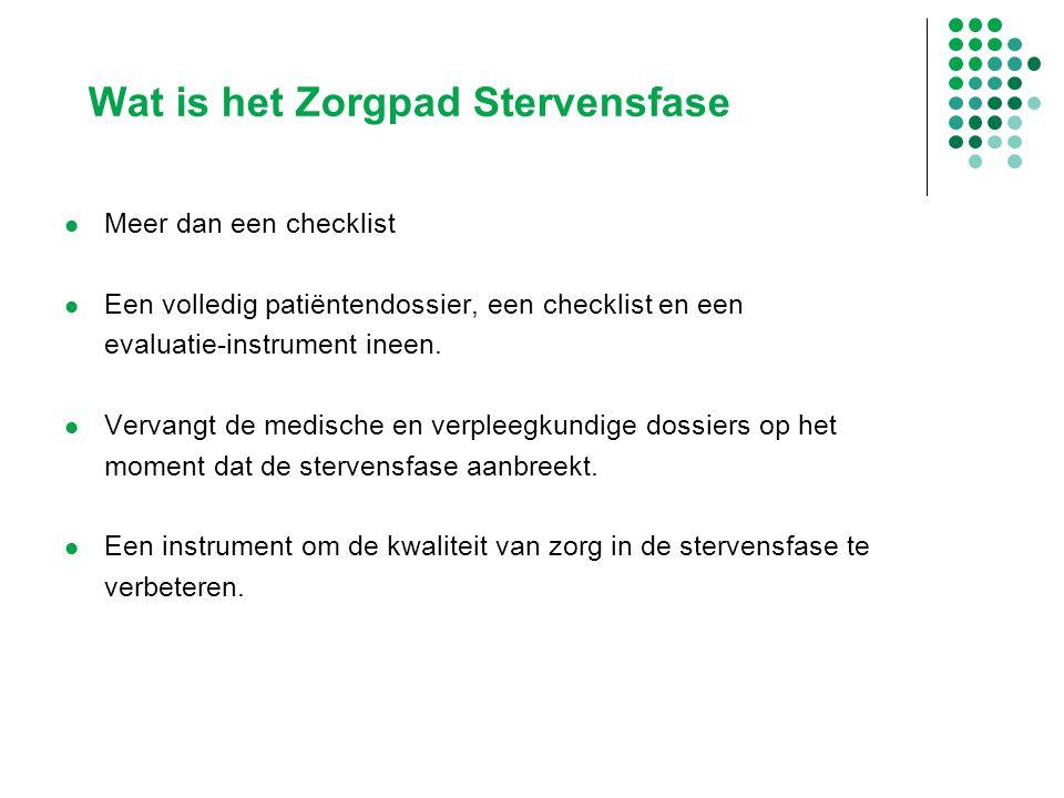Wat is het Zorgpad Stervensfase Meer dan een checklist Een volledig patiëntendossier, een checklist en een evaluatie-instrument ineen. Vervangt de med